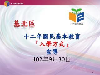 十二年國民基本教育 「入學方式」       宣導 102 年 9 月 30 日