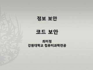 정보 보안 코드 보안 최미정 강원대학교 컴퓨터과학전공