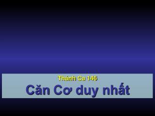 Thánh Ca  146 Căn  Cơ duy nhất