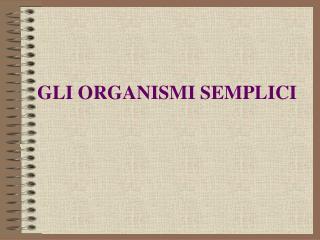 GLI ORGANISMI SEMPLICI