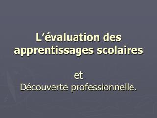 L'évaluation des apprentissages scolaires et  Découverte professionnelle.