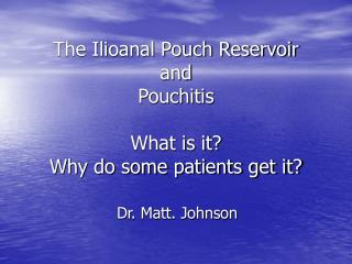 The Ilioanal Pouch Reservoir  and  Pouchitis  What is it Why do some patients get it