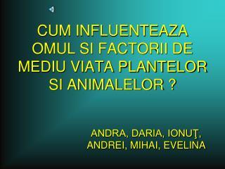CUM INFLUENTEAZA OMUL SI FACTORII DE MEDIU VIATA PLANTELOR SI ANIMALELOR ?