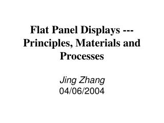 Flat Panel Displays --- Principles, Materials and Processes Jing Zhang 04/06/2004