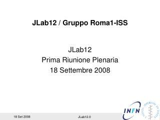 JLab12 / Gruppo Roma1-ISS JLab12 Prima Riunione Plenaria 18 Settembre 2008