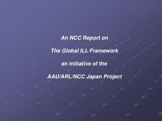 An NCC Report on The Global ILL Framework an initiative of the AAU/ARL/NCC Japan Project