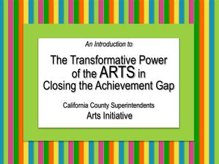 An Introduction to  The Transformative Power  of the ARTS in  Closing the Achievement Gap    California County Superinte