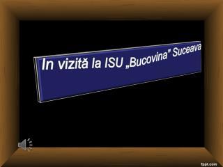 """In  vizită la ISU """"Bucovina"""" Suceava"""
