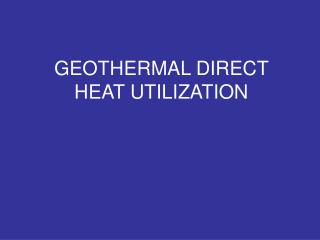 GEOTHERMAL DIRECT HEAT UTILIZATION