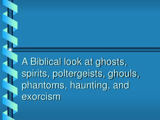 A Biblical look at ghosts, spirits, poltergeists, ghouls, phantoms, haunting, and exorcism