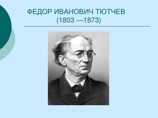 ФЕДОР ИВАНОВИЧ ТЮТЧЕВ                 (1803 —1873)