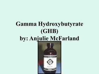 Gamma Hydroxybutyrate (GHB) by: Anjulie McFarland