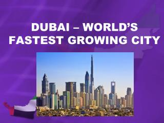 DUBAI – WORLD'S FASTEST GROWING CITY