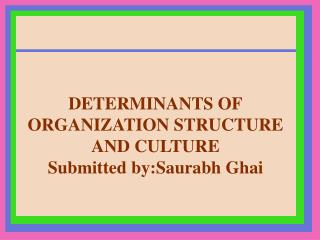 DETERMINANTS OF ORGANIZATION STRUCTURE AND CULTURE  Submitted  by:Saurabh Ghai