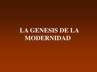 LA GENESIS DE LA  MODERNIDAD