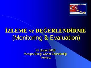 IZLEME ve DEGERLENDIRME  Monitoring  Evaluation  25 Subat 2008 Avrupa Birligi Genel Sekreterligi  Ankara