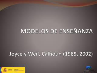 MODELOS DE ENSEÑANZA Joyce y  Weil ,  Calhoun  (1985, 2002)
