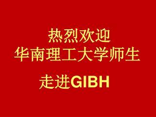 热烈欢迎                 华南理工大学师生 走进 GIBH