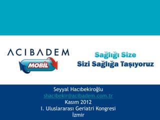 Seyyal Hacıbekiroğlu shacibekir@acibadem.tr Kasım 2012 I. Uluslararası Geriatri Kongresi İzmir