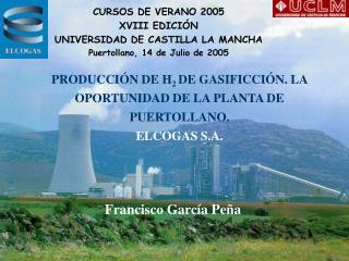 PRODUCCIÓN DE H 2  DE GASIFICCIÓN. LA OPORTUNIDAD DE LA PLANTA DE PUERTOLLANO. ELCOGAS S.A.