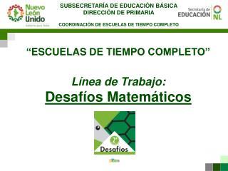 """"""" ESCUELAS  DE TIEMPO COMPLETO"""" Línea de Trabajo: Desafíos Matemáticos"""