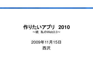 作りたいアプリ 2010 ~続 私の Web3.0 ~