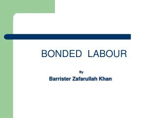 BONDED  LABOUR By  Barrister Zafarullah Khan