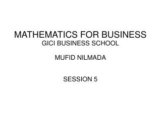 MATHEMATICS FOR BUSINESS GICI BUSINESS SCHOOL MUFID NILMADA SESSION 5