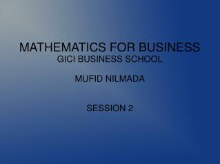 MATHEMATICS FOR BUSINESS GICI BUSINESS SCHOOL MUFID NILMADA SESSION 2
