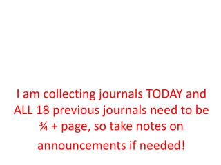 I am collecting journals TODAY and ALL 18 previous journals need to be ¾ + page, so take notes on