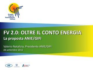 FV 2.0: OLTRE IL CONTO ENERGIA La proposta ANIE/GIFI Valerio Natalizia, Presidente ANIE/GIFI