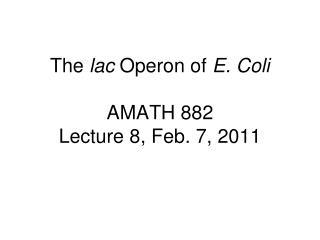 The  lac  Operon of  E. Coli AMATH 882 Lecture 8, Feb. 7, 2011