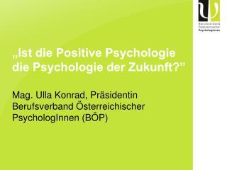 Ist die Positive Psychologie die Psychologie der Zukunft   Mag. Ulla Konrad, Pr sidentin Berufsverband  sterreichischer