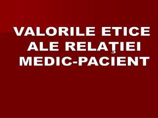 VALORILE ETICE  ALE RELAŢIEI  MEDIC-PACIENT