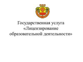 Государственная услуга «Лицензирование  образовательной деятельности»