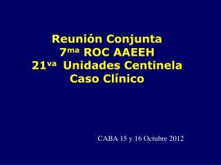 Reuni�n Conjunta 7 ma  ROC AAEEH 21 va   Unidades Centinela  Caso Cl�nico