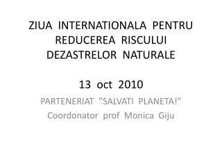 ZIUA  INTERNATIONALA  PENTRU  REDUCEREA  RISCULUI  DEZASTRELOR  NATURALE 13  oct  2010