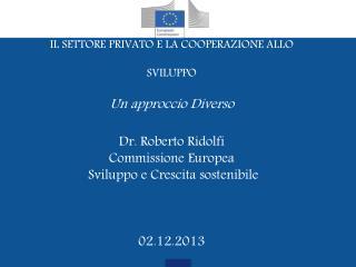IL SETTORE PRIVATO E LA COOPERAZIONE ALLO SVILUPPO Un approccio Diverso Dr. Roberto Ridolfi