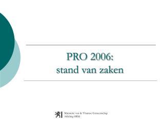PRO 2006:  stand van zaken