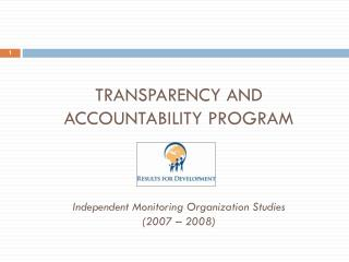 Transparency and Accountability  Program Independent Monitoring Organization Studies (2007 – 2008)