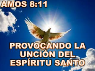 AMOS 8:11 PROVOCANDO LA UNCI�N DEL ESP�RITU SANTO
