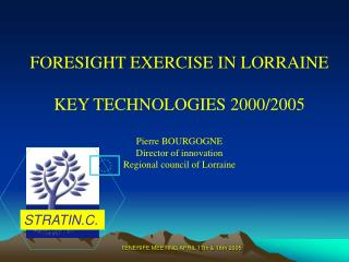 FORESIGHT EXERCISE IN LORRAINE KEY TECHNOLOGIES 2000/2005 Pierre BOURGOGNE Director of innovation