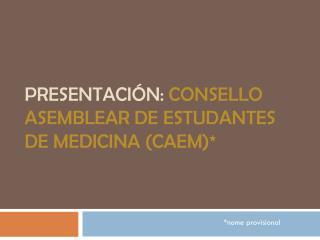 PRESENTACIÓN:  CONSELLO ASEMBLEAR DE ESTUDANTES DE MEDICINA (CAEM)*