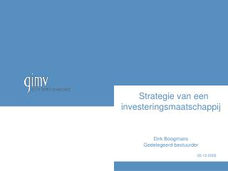 Strategie van een investeringsmaatschappij   Dirk Boogmans Gedelegeerd bestuurder