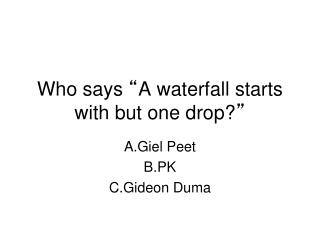 "Who says  "" A waterfall starts with but one drop? """