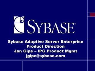 Sybase Adaptive Server Enterprise Product Direction Jan Gipe – IPG Product Mgmt jgipe@sybase
