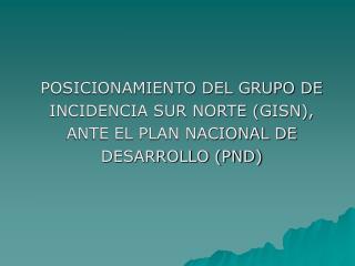 POSICIONAMIENTO DEL GRUPO DE  INCIDENCIA SUR NORTE (GISN),  ANTE EL PLAN NACIONAL DE