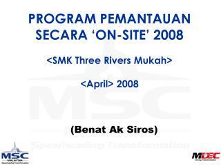 PROGRAM PEMANTAUAN SECARA 'ON-SITE' 2008 <SMK Three Rivers Mukah> <April> 2008