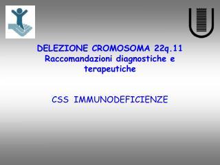 DELEZIONE CROMOSOMA 22q.11 Raccomandazioni diagnostiche e terapeutiche   CSS  IMMUNODEFICIENZE