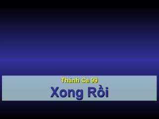 Th�nh Ca  99 Xong R?i
